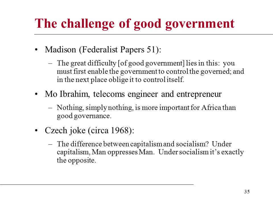 35 The challenge of good government Madison (Federalist Papers 51): –The great difficulty [of good government] lies in this: you must first enable the government to control the governed; and in the next place oblige it to control itself.