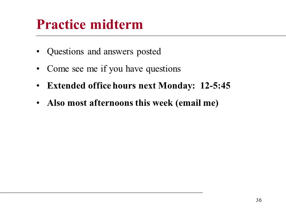 36 Practice midterm Questions and answers posted Come see me if you have questions Extended office hours next Monday: 12-5:45 Also most afternoons this week (email me)