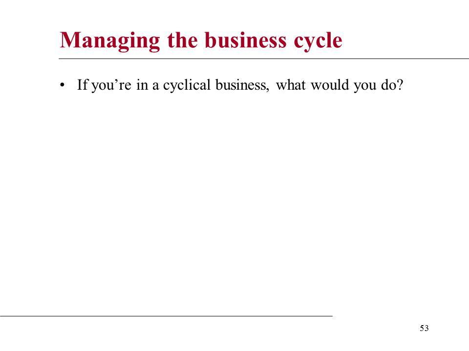 53 Managing the business cycle If you're in a cyclical business, what would you do