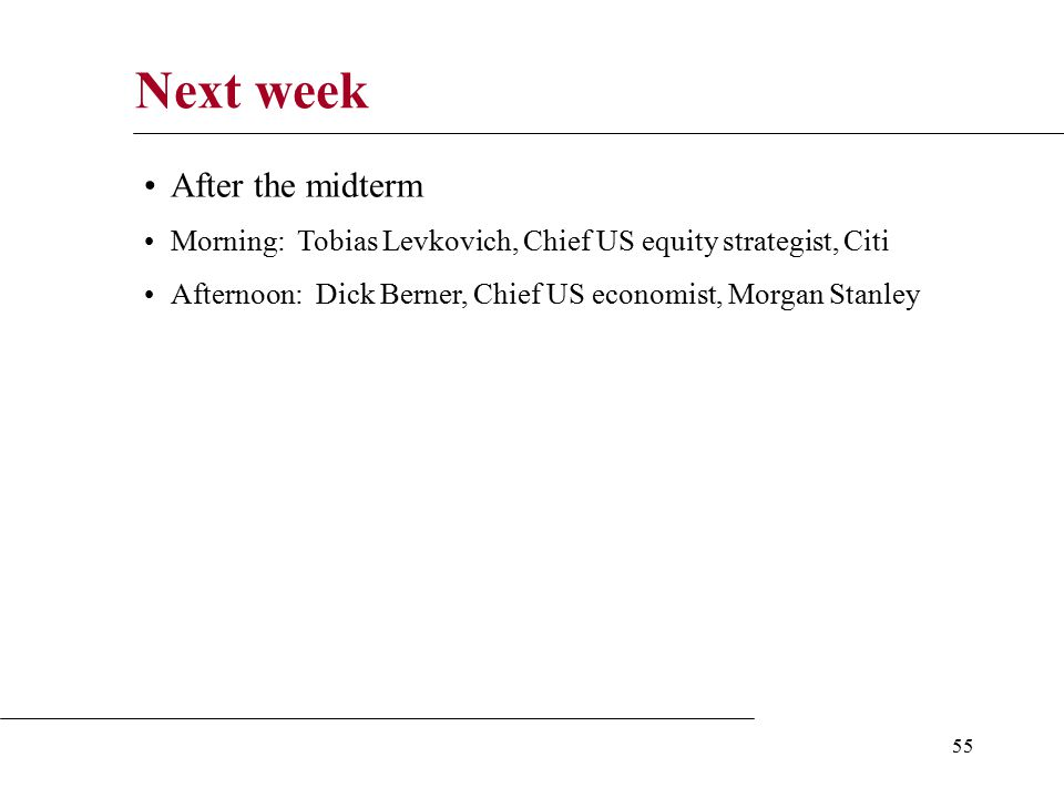 55 Next week After the midterm Morning: Tobias Levkovich, Chief US equity strategist, Citi Afternoon: Dick Berner, Chief US economist, Morgan Stanley