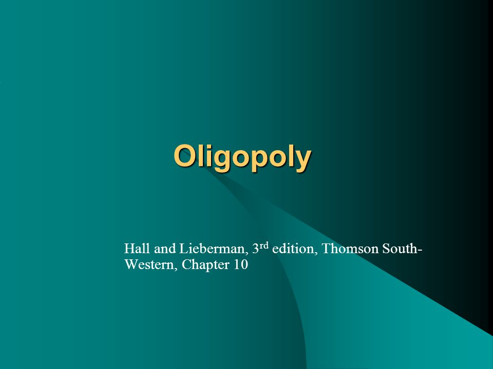 Oligopoly Hall and Lieberman, 3 rd edition, Thomson South- Western, Chapter 10