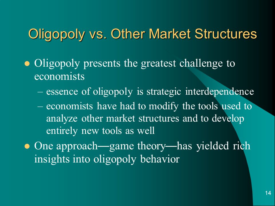 14 Oligopoly vs. Other Market Structures Oligopoly presents the greatest challenge to economists –essence of oligopoly is strategic interdependence –e
