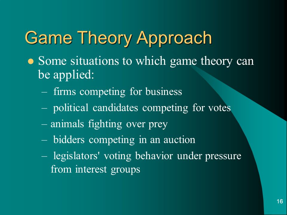 16 Game Theory Approach Some situations to which game theory can be applied: – firms competing for business – political candidates competing for votes –animals fighting over prey – bidders competing in an auction – legislators voting behavior under pressure from interest groups