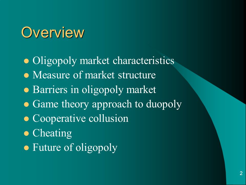 2 Overview Oligopoly market characteristics Measure of market structure Barriers in oligopoly market Game theory approach to duopoly Cooperative collusion Cheating Future of oligopoly