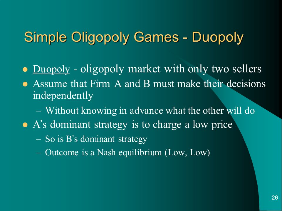 26 Simple Oligopoly Games - Duopoly Duopoly - oligopoly market with only two sellers Assume that Firm A and B must make their decisions independently –Without knowing in advance what the other will do A ' s dominant strategy is to charge a low price –So is B ' s dominant strategy –Outcome is a Nash equilibrium (Low, Low)