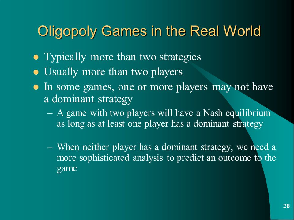 28 Oligopoly Games in the Real World Typically more than two strategies Usually more than two players In some games, one or more players may not have a dominant strategy –A game with two players will have a Nash equilibrium as long as at least one player has a dominant strategy –When neither player has a dominant strategy, we need a more sophisticated analysis to predict an outcome to the game