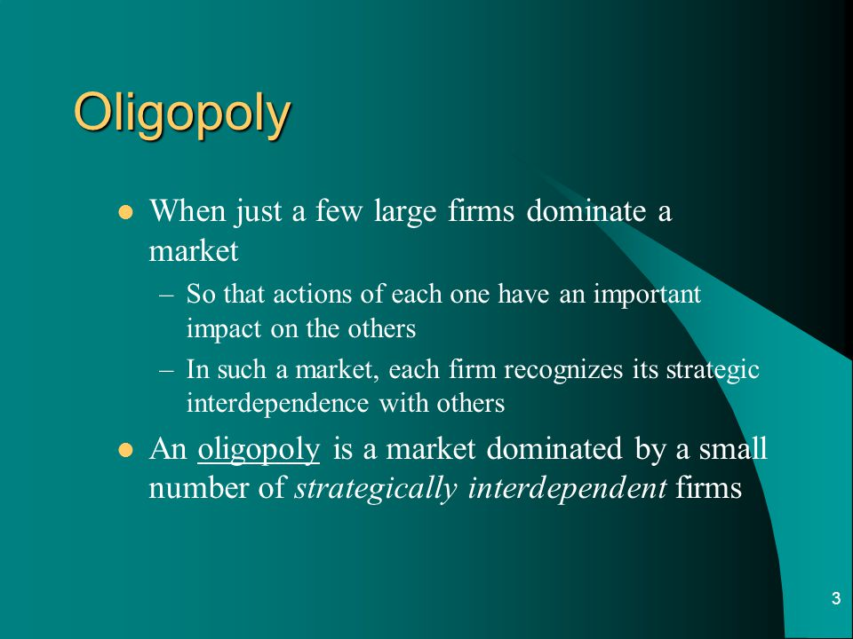 3 Oligopoly When just a few large firms dominate a market –So that actions of each one have an important impact on the others –In such a market, each firm recognizes its strategic interdependence with others An oligopoly is a market dominated by a small number of strategically interdependent firms