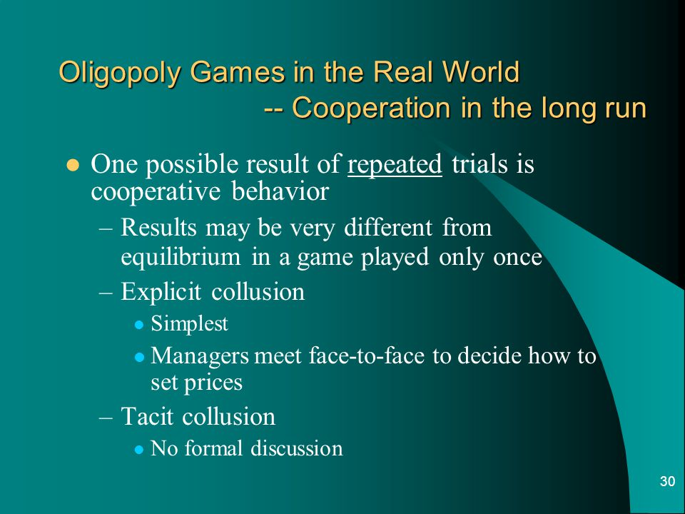 30 Oligopoly Games in the Real World -- Cooperation in the long run One possible result of repeated trials is cooperative behavior –Results may be very different from equilibrium in a game played only once –Explicit collusion Simplest Managers meet face-to-face to decide how to set prices –Tacit collusion No formal discussion