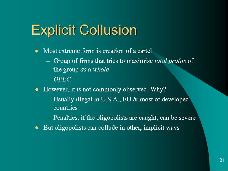 31 Explicit Collusion Most extreme form is creation of a cartel –Group of firms that tries to maximize total profits of the group as a whole –OPEC However, it is not commonly observed.