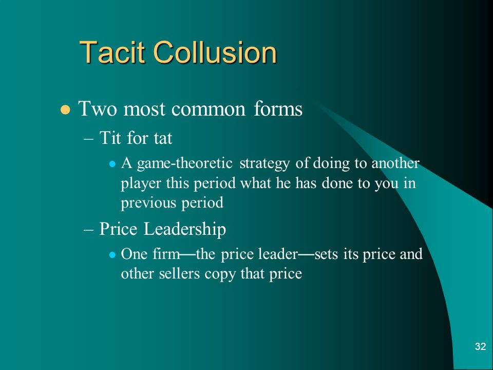 32 Tacit Collusion Two most common forms –Tit for tat A game-theoretic strategy of doing to another player this period what he has done to you in previous period –Price Leadership One firm — the price leader — sets its price and other sellers copy that price
