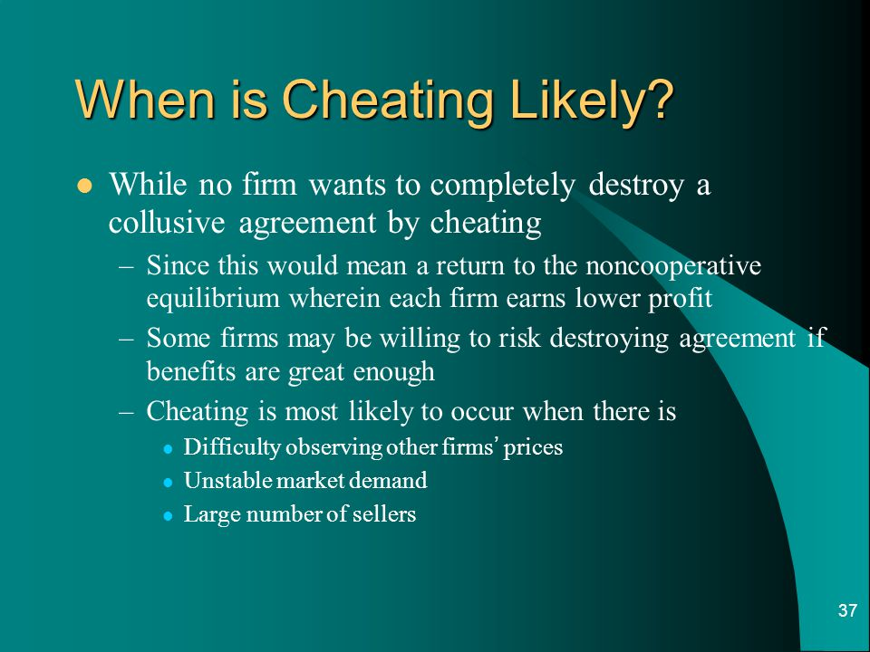 37 When is Cheating Likely? While no firm wants to completely destroy a collusive agreement by cheating –Since this would mean a return to the noncoop