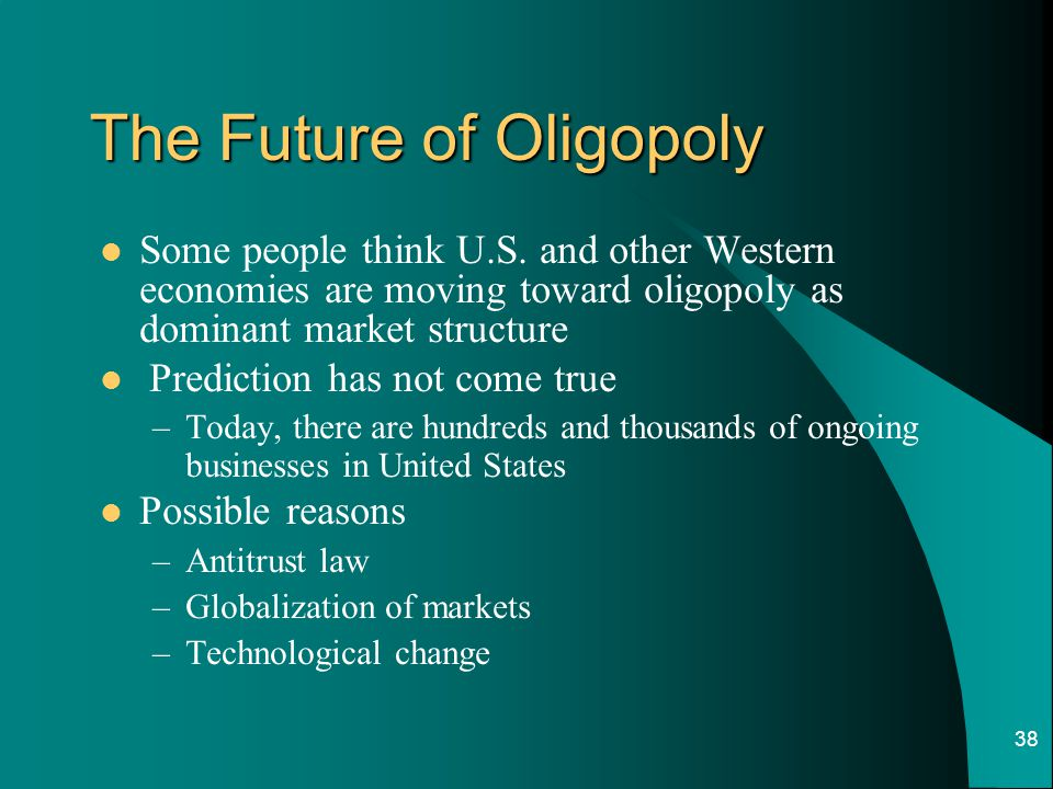 38 The Future of Oligopoly Some people think U.S. and other Western economies are moving toward oligopoly as dominant market structure Prediction has