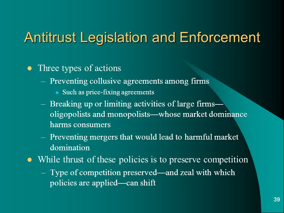 39 Antitrust Legislation and Enforcement Three types of actions –Preventing collusive agreements among firms Such as price-fixing agreements –Breaking up or limiting activities of large firms — oligopolists and monopolists — whose market dominance harms consumers –Preventing mergers that would lead to harmful market domination While thrust of these policies is to preserve competition –Type of competition preserved — and zeal with which policies are applied — can shift