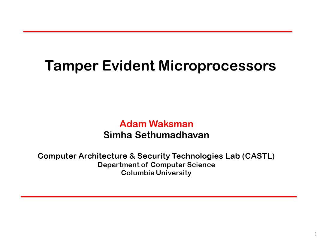 Tamper Evident Microprocessors Adam Waksman Simha Sethumadhavan Computer Architecture & Security Technologies Lab (CASTL) Department of Computer Scien