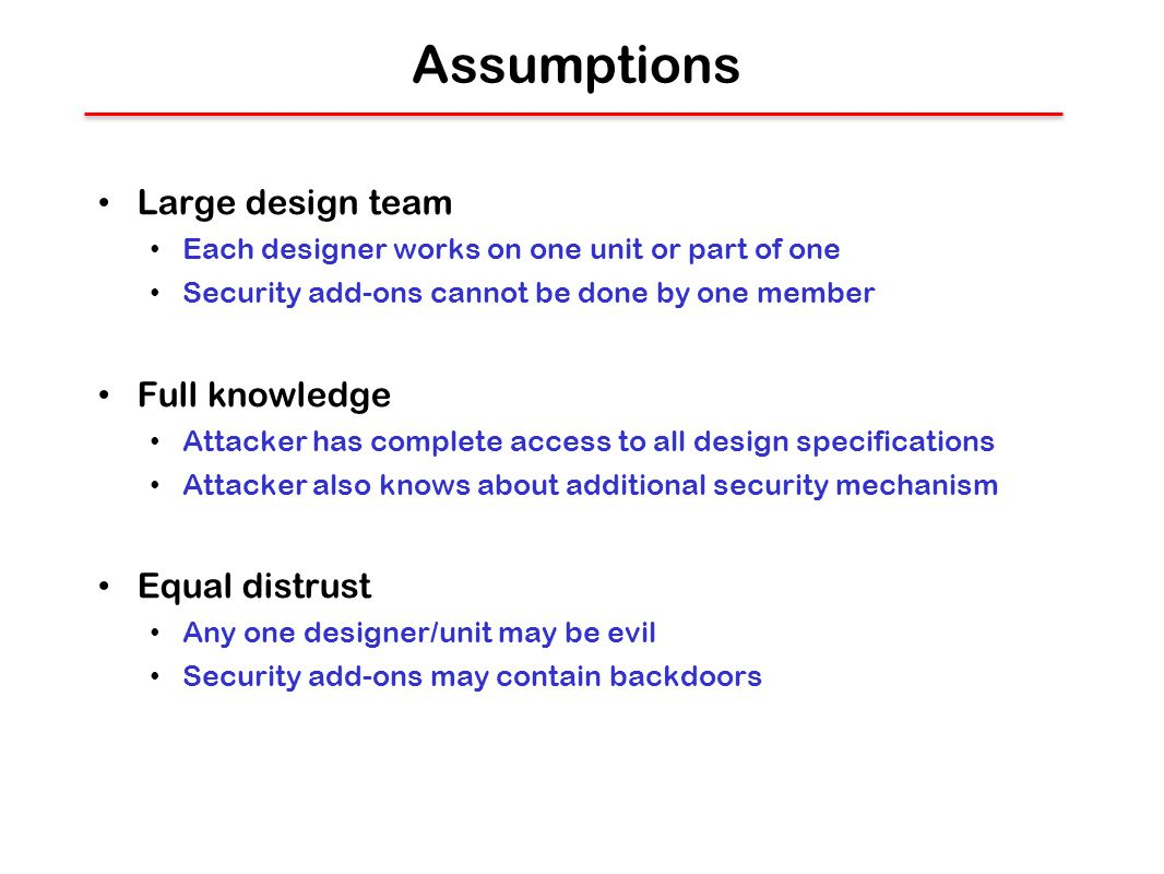 Assumptions Large design team Each designer works on one unit or part of one Security add-ons cannot be done by one member Full knowledge Attacker has