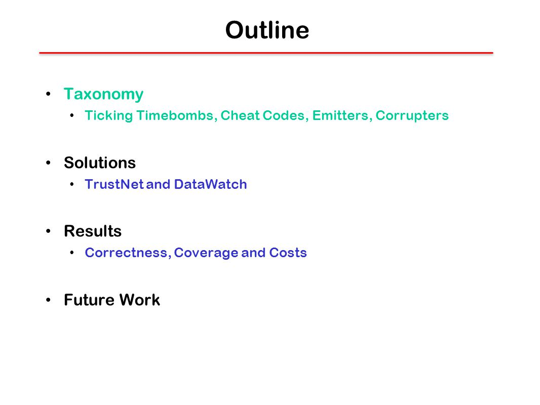 Outline Taxonomy Ticking Timebombs, Cheat Codes, Emitters, Corrupters Solutions TrustNet and DataWatch Results Correctness, Coverage and Costs Future Work