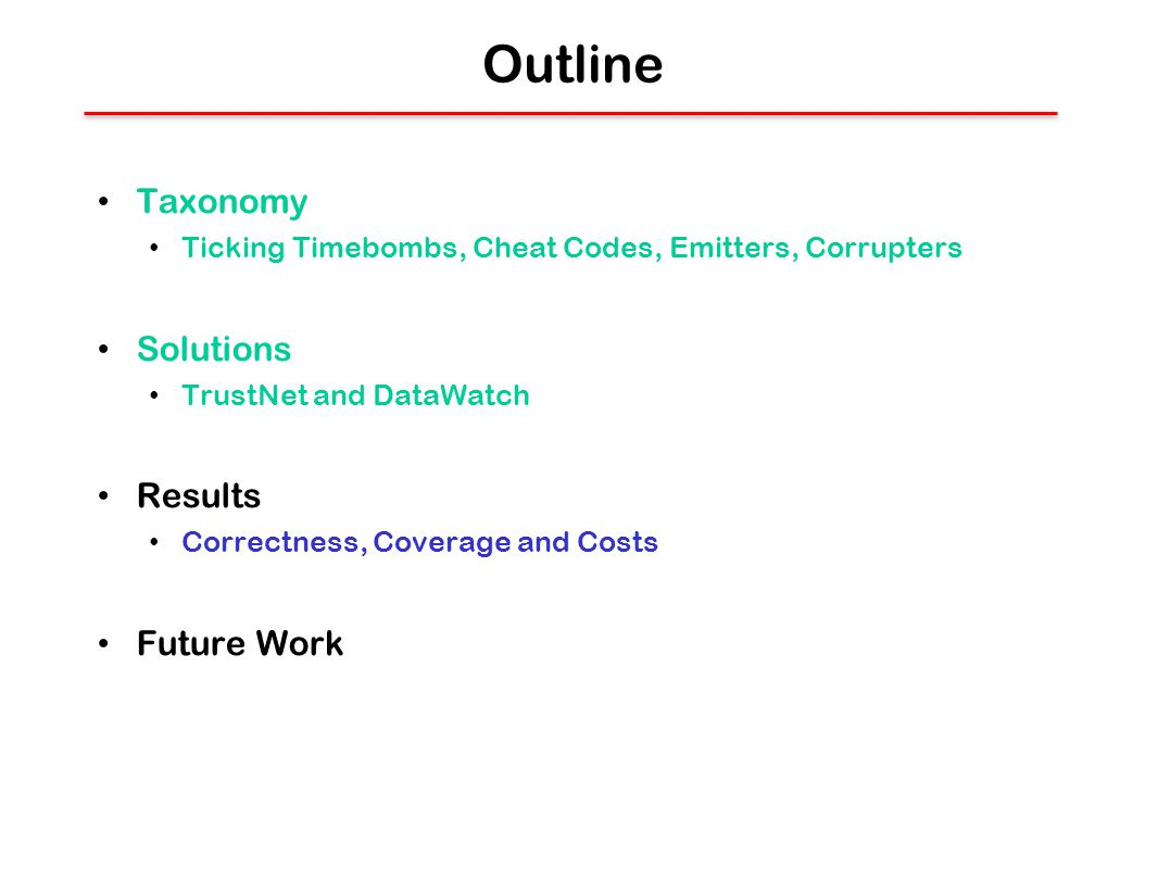 Outline Taxonomy Ticking Timebombs, Cheat Codes, Emitters, Corrupters Solutions TrustNet and DataWatch Results Correctness, Coverage and Costs Future