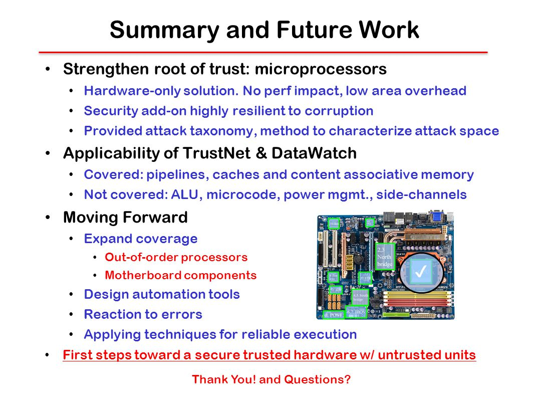 Summary and Future Work Strengthen root of trust: microprocessors Hardware-only solution. No perf impact, low area overhead Security add-on highly res