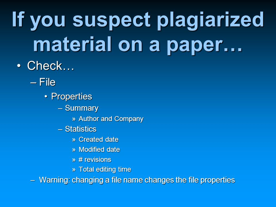 If you suspect plagiarized material on a paper… Check…Check… –File PropertiesProperties –Summary »Author and Company –Statistics »Created date »Modified date »# revisions »Total editing time –Warning: changing a file name changes the file properties