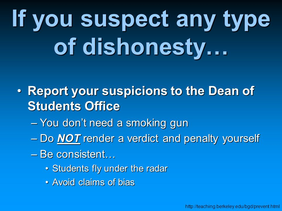 If you suspect any type of dishonesty… Report your suspicions to the Dean of Students OfficeReport your suspicions to the Dean of Students Office –You don't need a smoking gun –Do NOT render a verdict and penalty yourself –Be consistent… Students fly under the radarStudents fly under the radar Avoid claims of biasAvoid claims of bias http://teaching.berkeley.edu/bgd/prevent.html