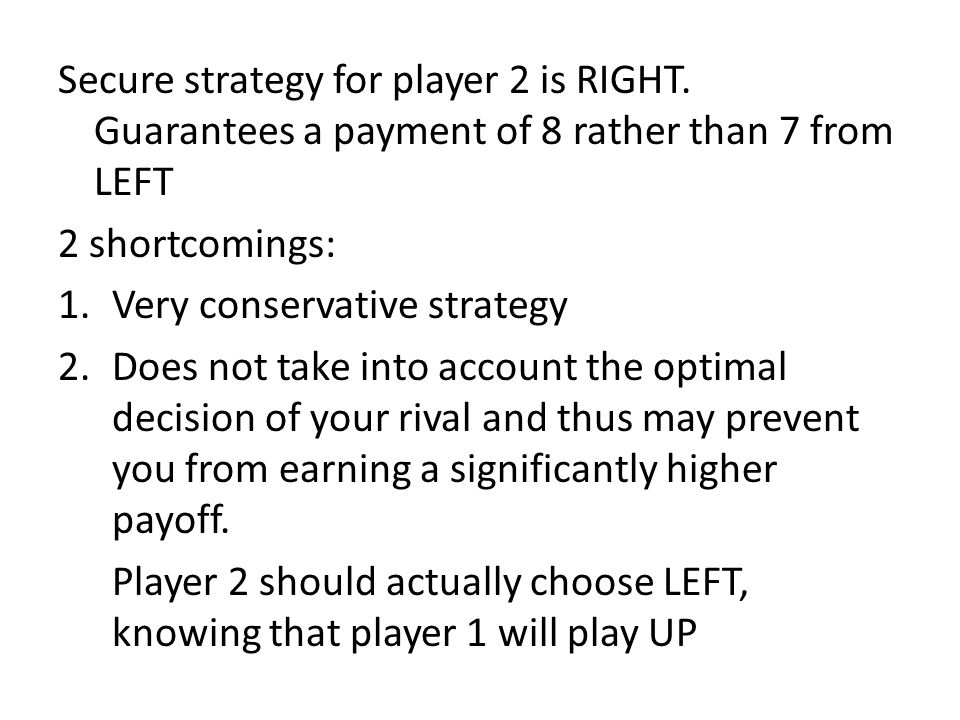 Secure strategy for player 2 is RIGHT. Guarantees a payment of 8 rather than 7 from LEFT 2 shortcomings: 1.Very conservative strategy 2.Does not take