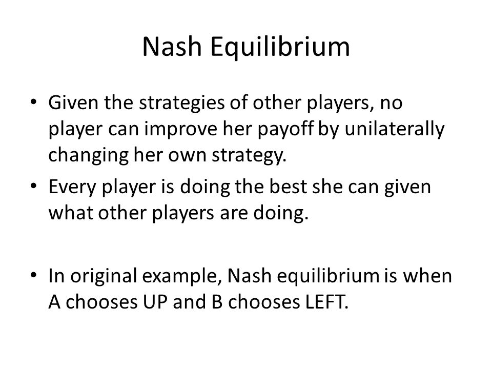 Nash Equilibrium Given the strategies of other players, no player can improve her payoff by unilaterally changing her own strategy.