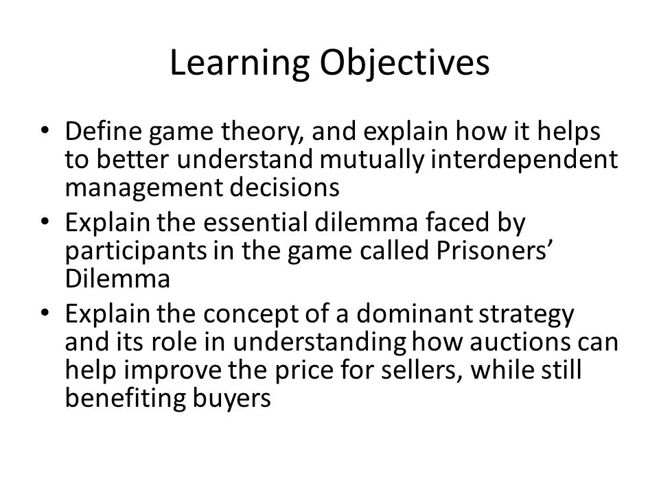 Learning Objectives Define game theory, and explain how it helps to better understand mutually interdependent management decisions Explain the essential dilemma faced by participants in the game called Prisoners' Dilemma Explain the concept of a dominant strategy and its role in understanding how auctions can help improve the price for sellers, while still benefiting buyers
