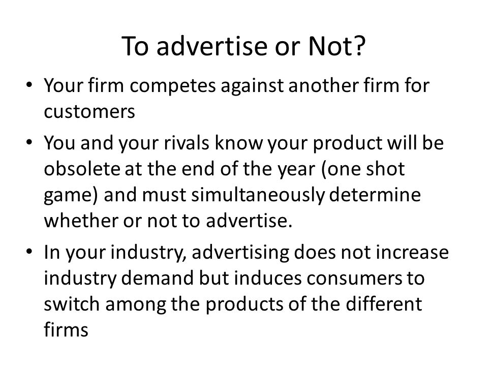 To advertise or Not? Your firm competes against another firm for customers You and your rivals know your product will be obsolete at the end of the ye