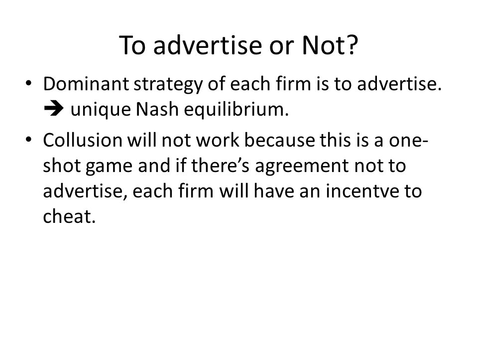 To advertise or Not. Dominant strategy of each firm is to advertise.
