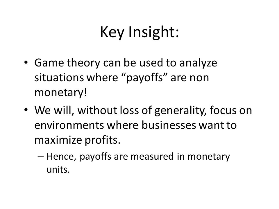 Key Insight: Game theory can be used to analyze situations where payoffs are non monetary.