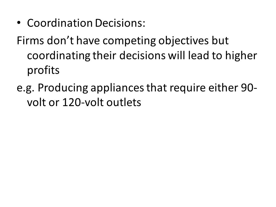 Coordination Decisions: Firms don't have competing objectives but coordinating their decisions will lead to higher profits e.g. Producing appliances t