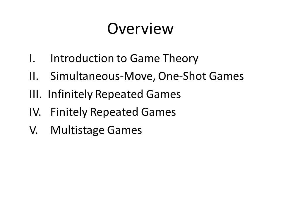 Overview I.Introduction to Game Theory II. Simultaneous-Move, One-Shot Games III.