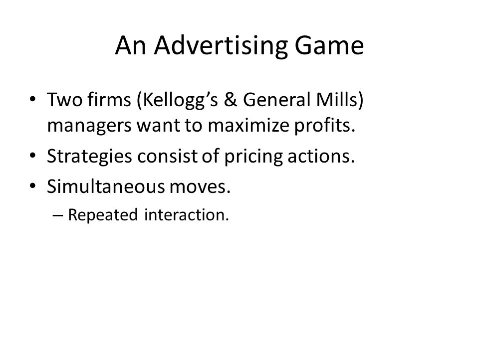 An Advertising Game Two firms (Kellogg's & General Mills) managers want to maximize profits.