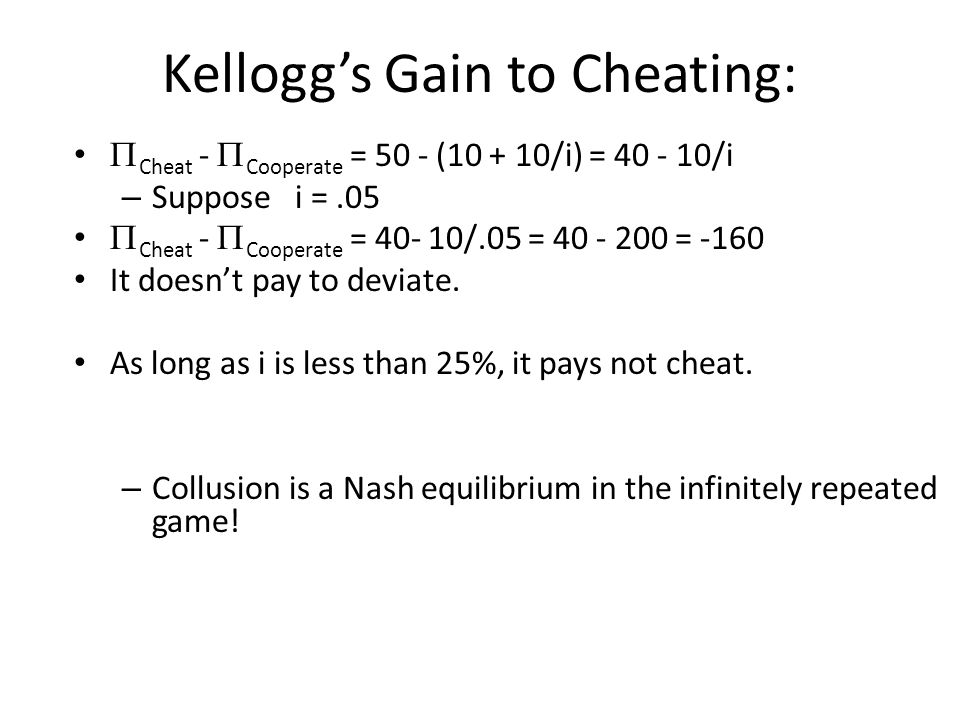 Kellogg's Gain to Cheating:  Cheat -  Cooperate = 50 - (10 + 10/i) = 40 - 10/i – Suppose i =.05  Cheat -  Cooperate = 40- 10/.05 = 40 - 200 = -160 It doesn't pay to deviate.