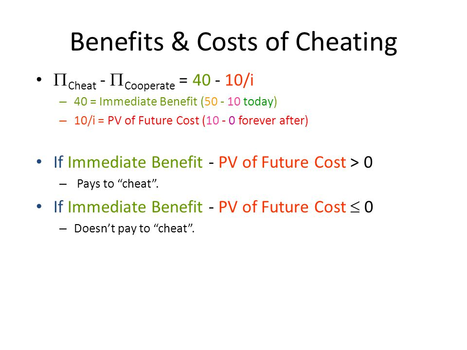 Benefits & Costs of Cheating  Cheat -  Cooperate = 40 - 10/i – 40 = Immediate Benefit (50 - 10 today) – 10/i = PV of Future Cost (10 - 0 forever after) If Immediate Benefit - PV of Future Cost > 0 – Pays to cheat .