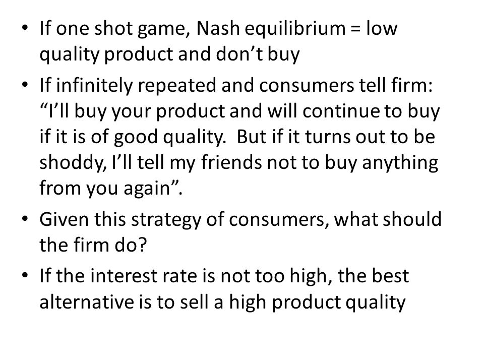 If one shot game, Nash equilibrium = low quality product and don't buy If infinitely repeated and consumers tell firm: I'll buy your product and will continue to buy if it is of good quality.