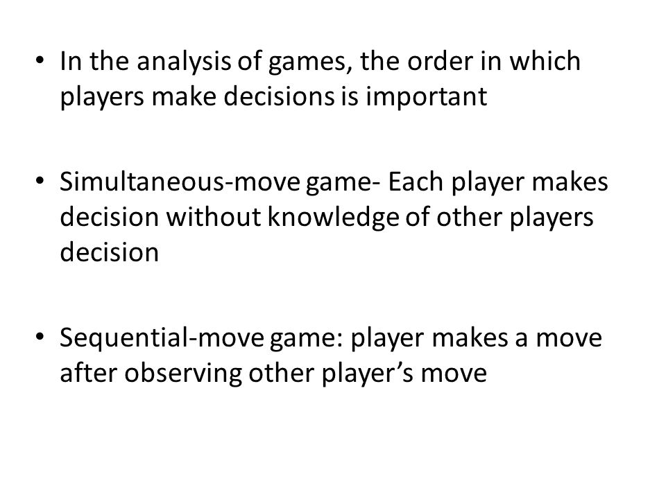 In the analysis of games, the order in which players make decisions is important Simultaneous-move game- Each player makes decision without knowledge of other players decision Sequential-move game: player makes a move after observing other player's move