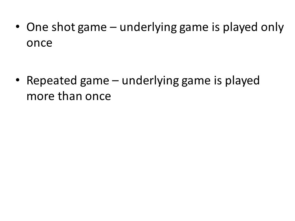 One shot game – underlying game is played only once Repeated game – underlying game is played more than once