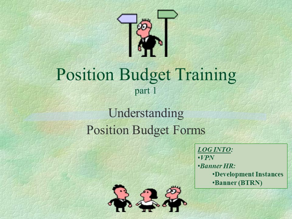 Position Budget Training part 1 Understanding Position Budget Forms LOG INTO: VPN Banner HR: Development Instances Banner (BTRN)