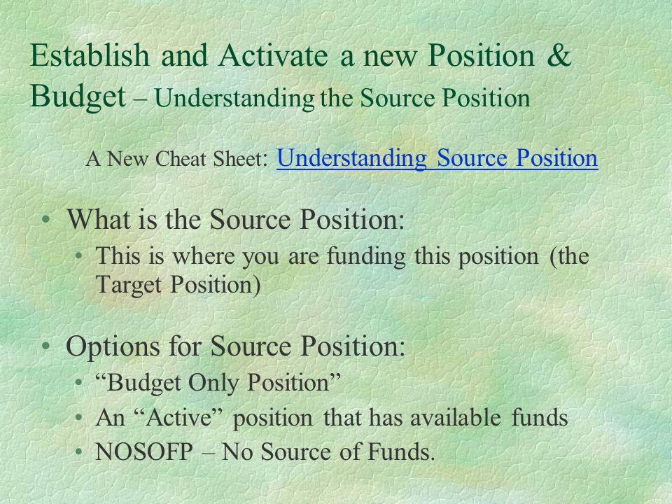 A New Cheat Sheet : Understanding Source Position What is the Source Position: This is where you are funding this position (the Target Position) Options for Source Position: Budget Only Position An Active position that has available funds NOSOFP – No Source of Funds.