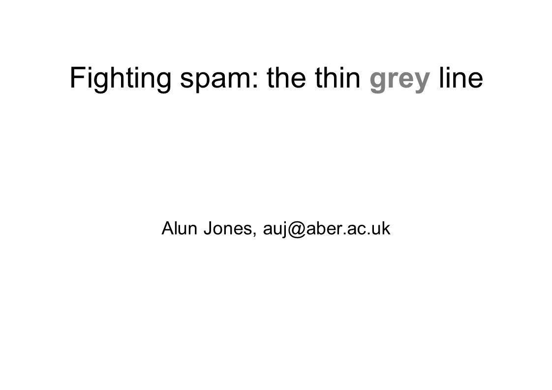 Fighting spam: the thin grey line Alun Jones, auj@aber.ac.uk