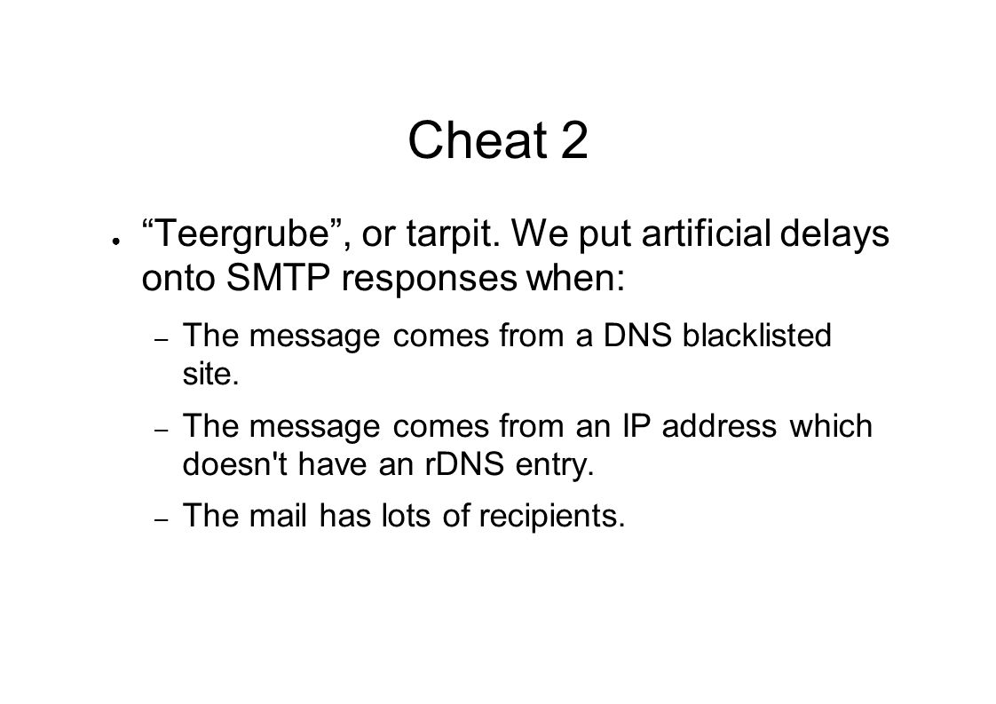 "Cheat 2 ● ""Teergrube"", or tarpit. We put artificial delays onto SMTP responses when: – The message comes from a DNS blacklisted site. – The message co"