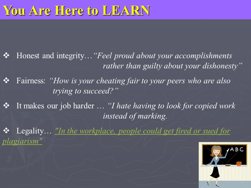 You Are Here to LEARN  Honest and integrity… Feel proud about your accomplishments rather than guilty about your dishonesty  Fairness: How is your cheating fair to your peers who are also trying to succeed?  It makes our job harder … I hate having to look for copied work instead of marking.