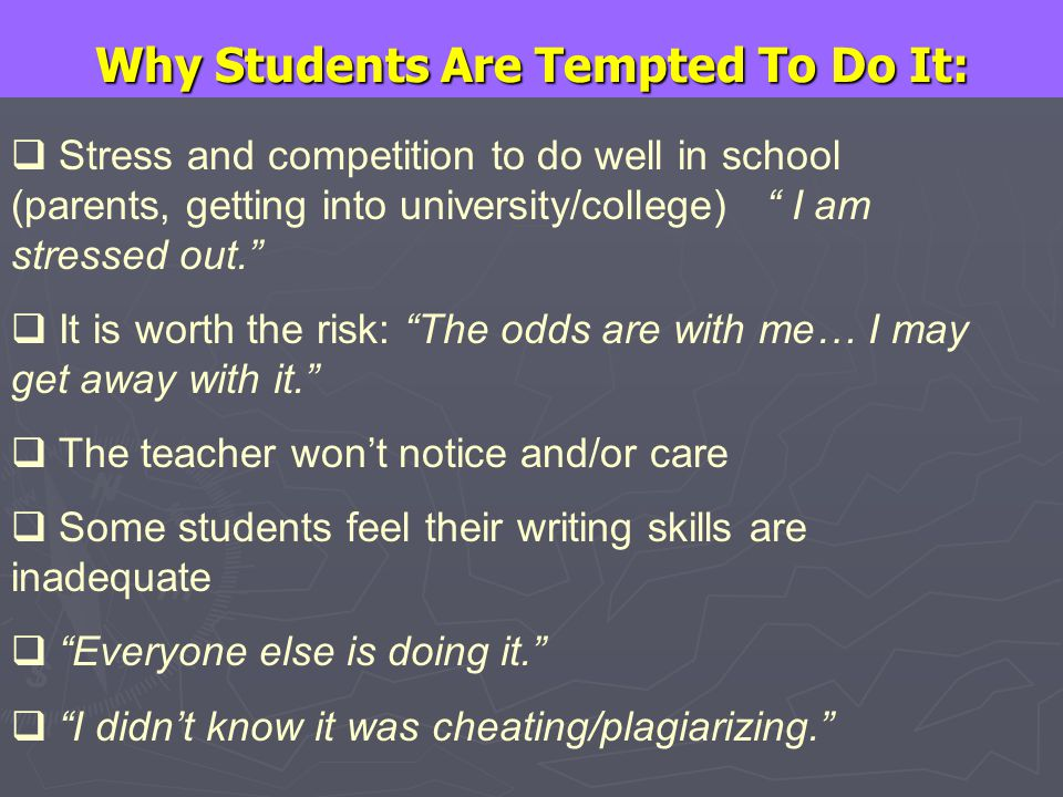 Why Students Are Tempted To Do It:  Stress and competition to do well in school (parents, getting into university/college) I am stressed out.  It is worth the risk: The odds are with me… I may get away with it.  The teacher won't notice and/or care  Some students feel their writing skills are inadequate  Everyone else is doing it.  I didn't know it was cheating/plagiarizing.