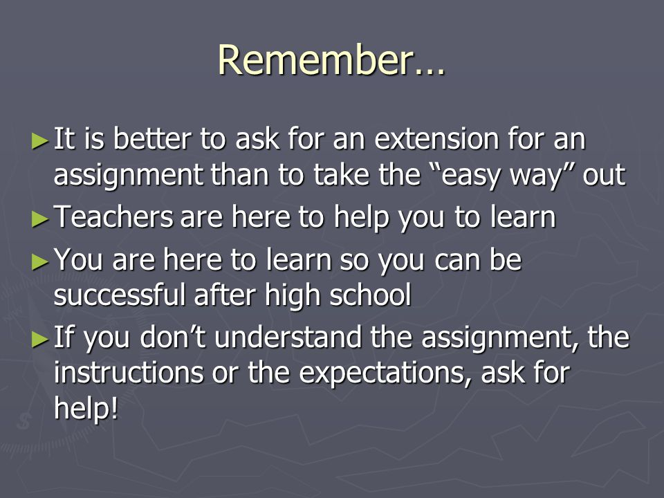 Remember… ► It is better to ask for an extension for an assignment than to take the easy way out ► Teachers are here to help you to learn ► You are here to learn so you can be successful after high school ► If you don't understand the assignment, the instructions or the expectations, ask for help!