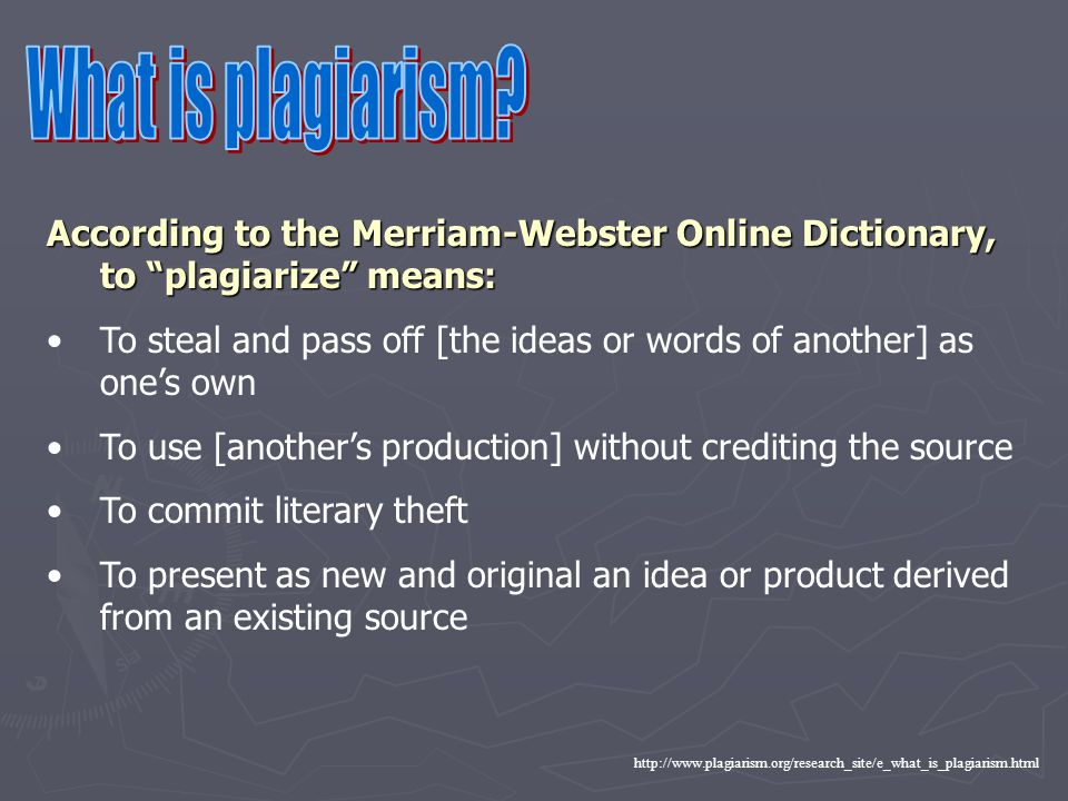 http://www.plagiarism.org/research_site/e_what_is_plagiarism.html According to the Merriam-Webster Online Dictionary, to plagiarize means: To steal and pass off [the ideas or words of another] as one's own To use [another's production] without crediting the source To commit literary theft To present as new and original an idea or product derived from an existing source