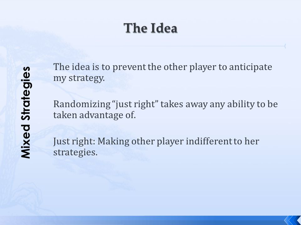 """The idea is to prevent the other player to anticipate my strategy. Randomizing """"just right"""" takes away any ability to be taken advantage of. Just righ"""