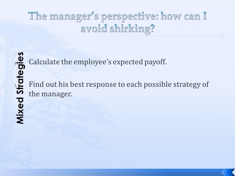 1. Calculate the employee's expected payoff. 2. Find out his best response to each possible strategy of the manager. Mixed Strategies