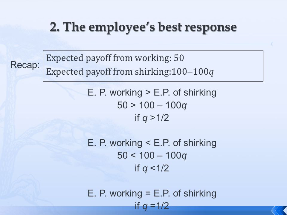 Expected payoff from working: 50 Expected payoff from shirking:100  100q E. P. working > E.P. of shirking 50 > 100 – 100q if q >1/2 E. P. working < E