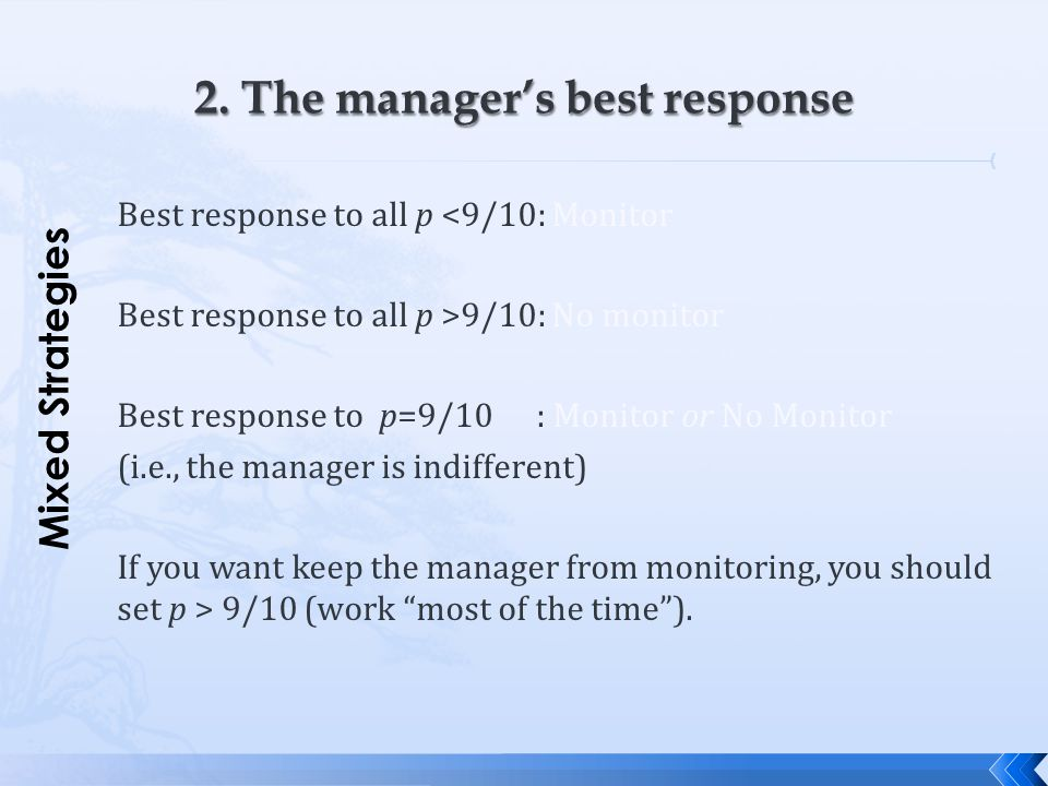 Best response to all p <9/10: Monitor Best response to all p >9/10: No monitor Best response to p=9/10: Monitor or No Monitor (i.e., the manager is in
